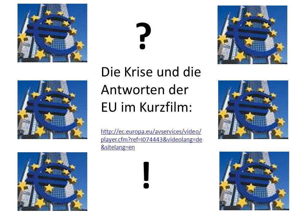 Die Krise und die Antworten der EU im Kurzfilm: http://ec.europa.eu/avservices/video/ player.cfm?ref=I074443&videolang=de &sitelang=en ? !