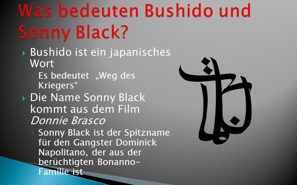 Bushido ist ein japanisches Wort Es bedeutet Weg des Kriegers Die Name Sonny Black kommt aus dem Film Donnie Brasco Sonny Black ist der Spitzname für