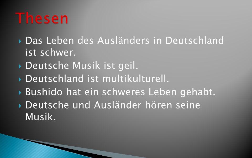 Das Leben des Ausländers in Deutschland ist schwer. Deutsche Musik ist geil. Deutschland ist multikulturell. Bushido hat ein schweres Leben gehabt. De