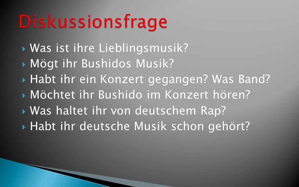 Was ist ihre Lieblingsmusik? Mögt ihr Bushidos Musik? Habt ihr ein Konzert gegangen? Was Band? Möchtet ihr Bushido im Konzert hören? Was haltet ihr vo