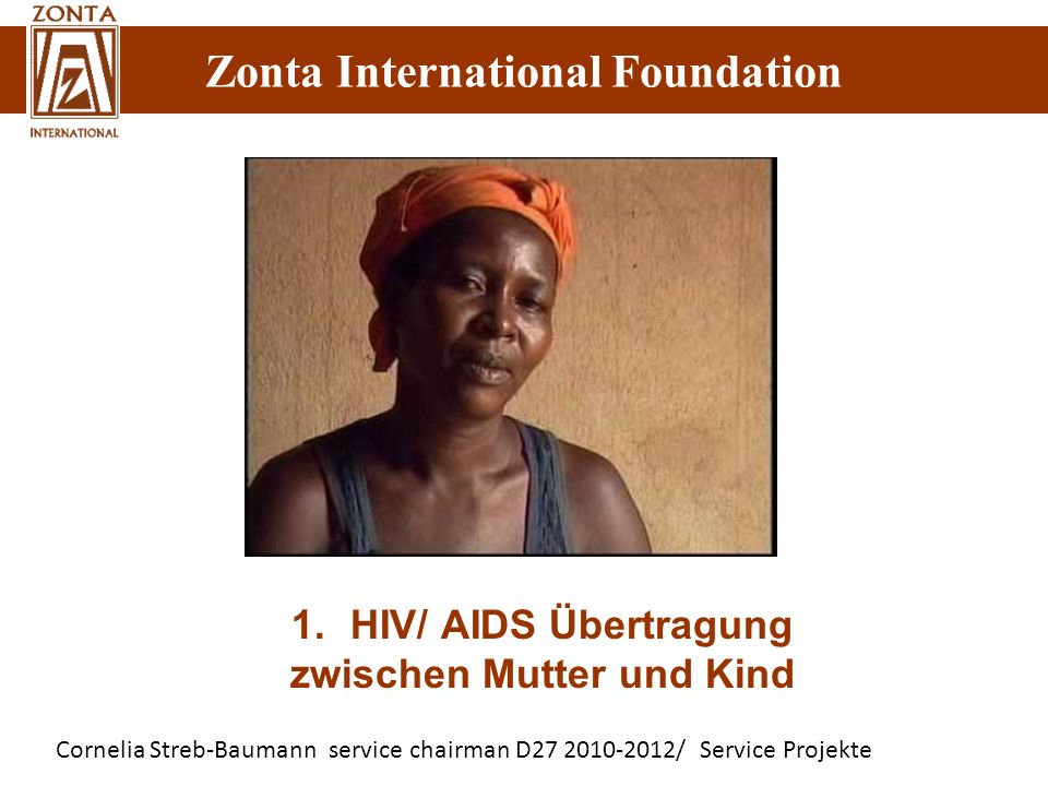 Zonta International Foundation Cornelia Streb-Baumann service chairman D27 2010-2012/ Service Projekte Zonta International Foundation 1.HIV/ AIDS Übertragung zwischen Mutter und Kind