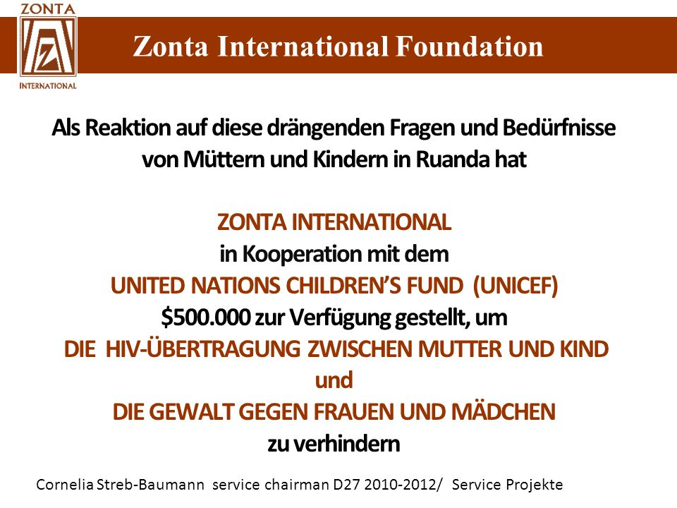 Zonta International Foundation Cornelia Streb-Baumann service chairman D27 2010-2012/ Service Projekte Zonta International Foundation Als Reaktion auf diese drängenden Fragen und Bedürfnisse von Müttern und Kindern in Ruanda hat ZONTA INTERNATIONAL in Kooperation mit dem UNITED NATIONS CHILDRENS FUND (UNICEF) $500.000 zur Verfügung gestellt, um DIE HIV-ÜBERTRAGUNG ZWISCHEN MUTTER UND KIND und DIE GEWALT GEGEN FRAUEN UND MÄDCHEN zu verhindern