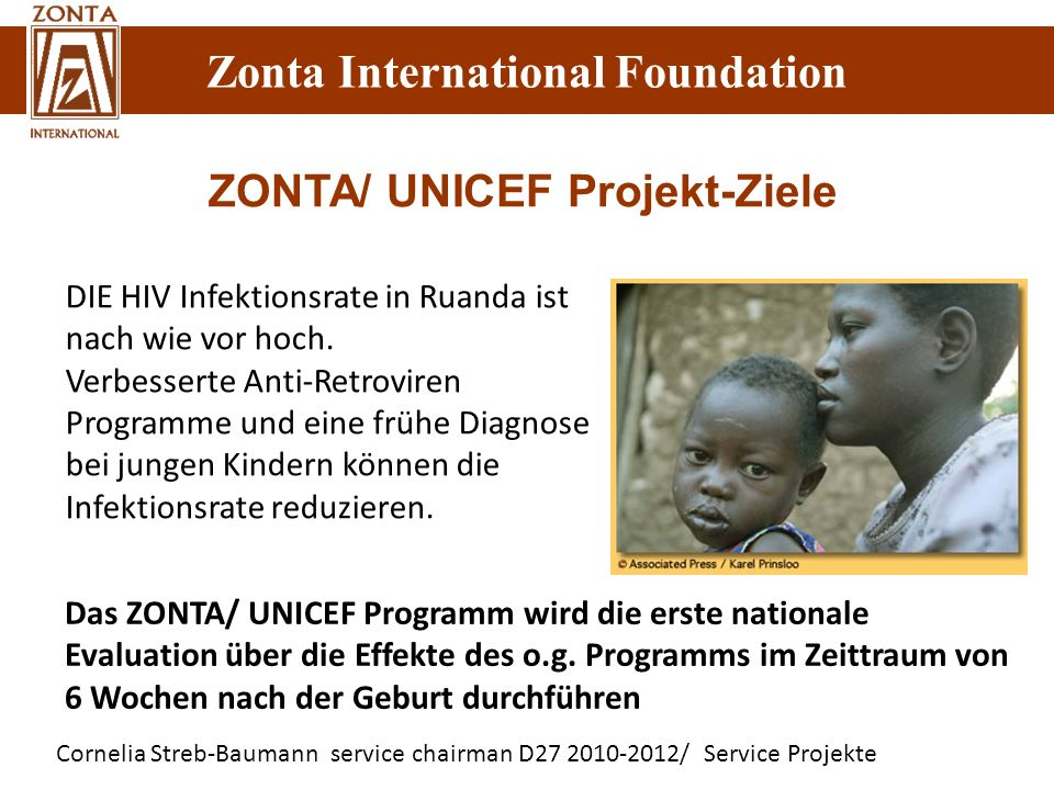Zonta International Foundation Cornelia Streb-Baumann service chairman D27 2010-2012/ Service Projekte Zonta International Foundation ZONTA/ UNICEF Projekt-Ziele DIE HIV Infektionsrate in Ruanda ist nach wie vor hoch.