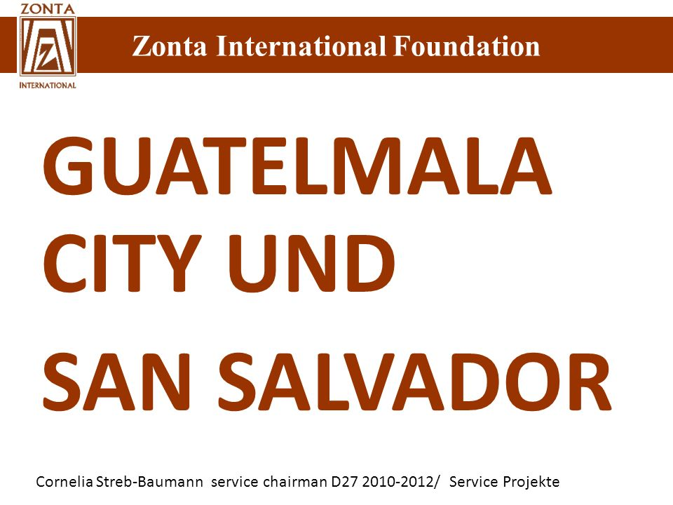 Zonta International Foundation Cornelia Streb-Baumann service chairman D27 2010-2012/ Service Projekte Zonta International Foundation GUATELMALA CITY UND SAN SALVADOR