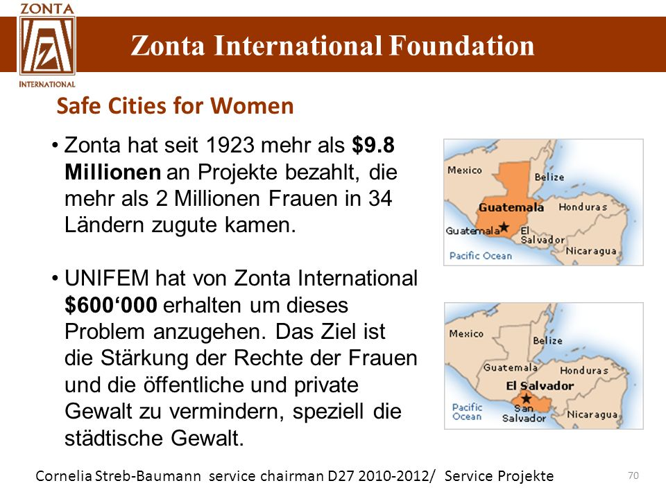 Zonta International Foundation Cornelia Streb-Baumann service chairman D27 2010-2012/ Service Projekte Zonta International Foundation 70 Safe Cities for Women Zonta hat seit 1923 mehr als $9.8 Millionen an Projekte bezahlt, die mehr als 2 Millionen Frauen in 34 Ländern zugute kamen.