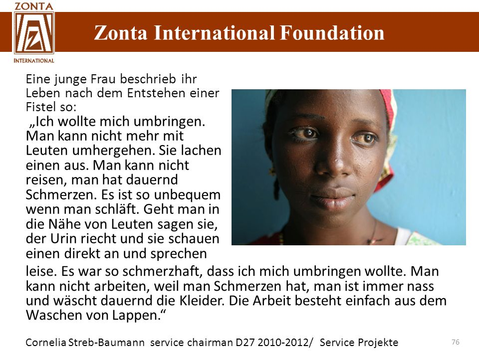 Zonta International Foundation Cornelia Streb-Baumann service chairman D27 2010-2012/ Service Projekte Zonta International Foundation 76 Eine junge Frau beschrieb ihr Leben nach dem Entstehen einer Fistel so: Ich wollte mich umbringen.