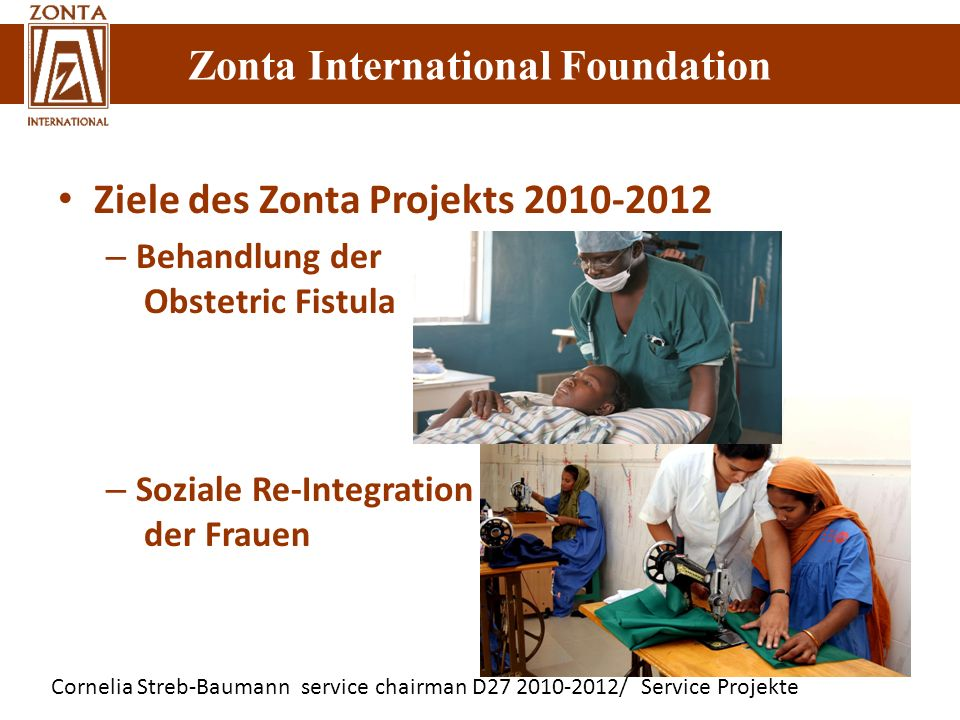 Zonta International Foundation Cornelia Streb-Baumann service chairman D27 2010-2012/ Service Projekte Zonta International Foundation Ziele des Zonta Projekts 2010-2012 – Behandlung der Obstetric Fistula – Soziale Re-Integration der Frauen