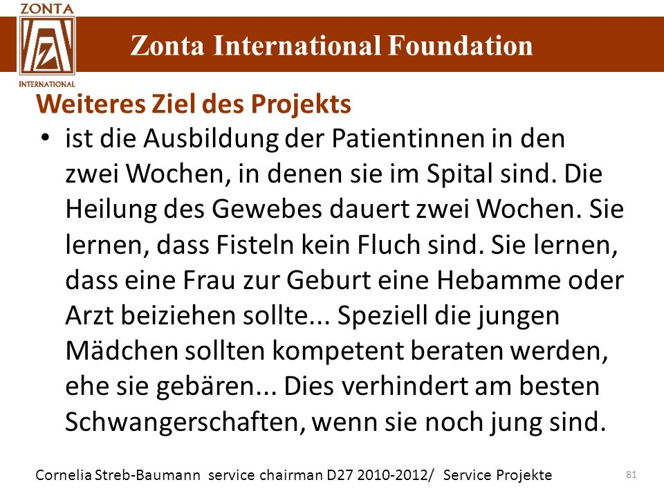 Zonta International Foundation Cornelia Streb-Baumann service chairman D27 2010-2012/ Service Projekte Zonta International Foundation 81 Weiteres Ziel des Projekts ist die Ausbildung der Patientinnen in den zwei Wochen, in denen sie im Spital sind.