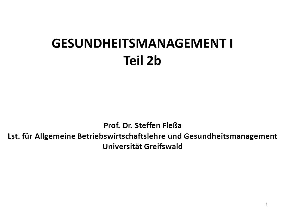 GESUNDHEITSMANAGEMENT I Teil 2b Prof. Dr. Steffen Fleßa Lst. für Allgemeine Betriebswirtschaftslehre und Gesundheitsmanagement Universität Greifswald