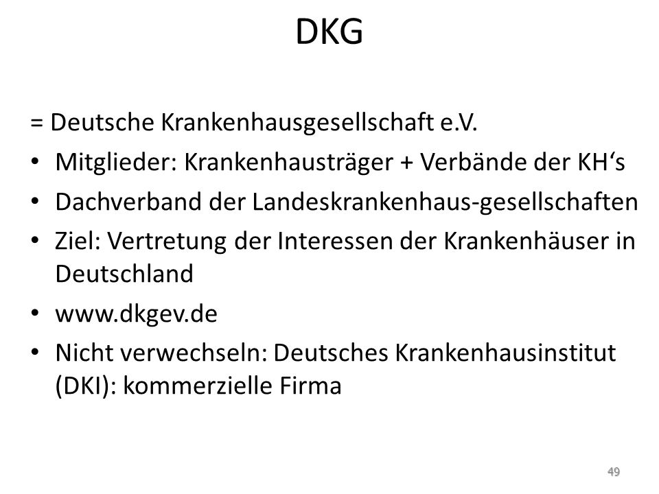 DKG = Deutsche Krankenhausgesellschaft e.V. Mitglieder: Krankenhausträger + Verbände der KHs Dachverband der Landeskrankenhaus-gesellschaften Ziel: Ve