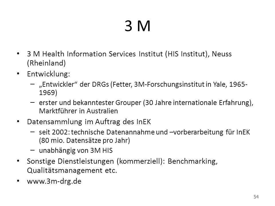 3 M 3 M Health Information Services Institut (HIS Institut), Neuss (Rheinland) Entwicklung: – Entwickler der DRGs (Fetter, 3M-Forschungsinstitut in Ya