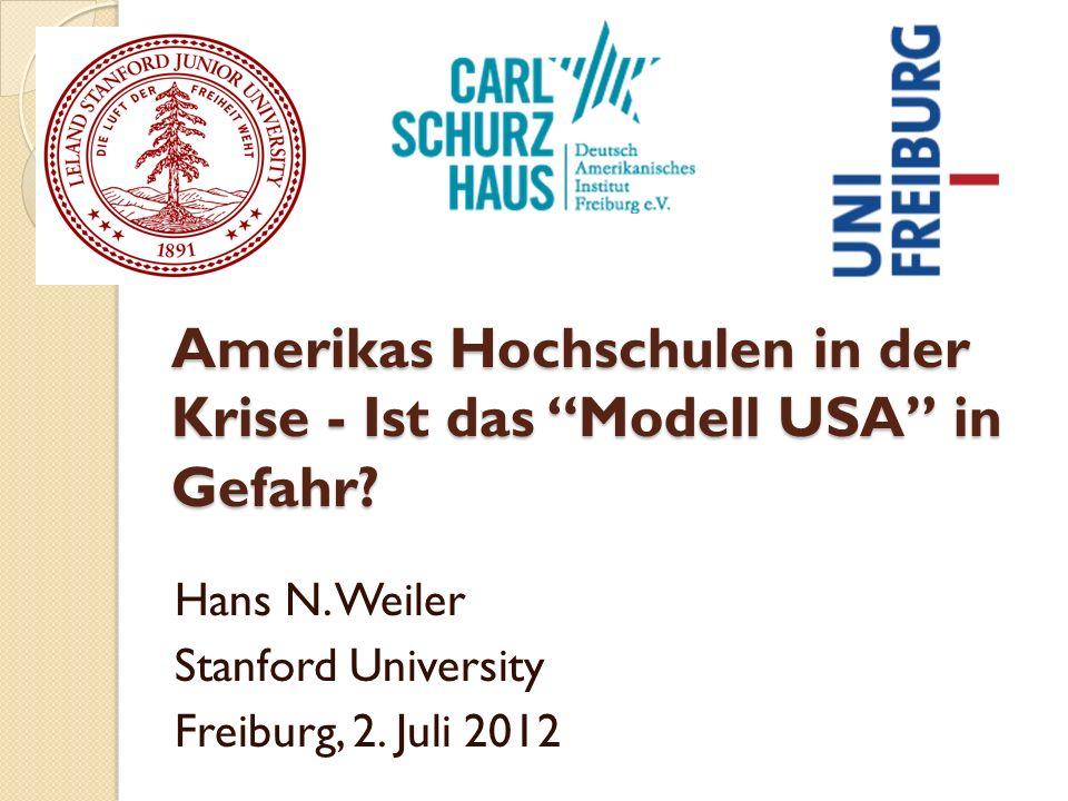 Amerikas Hochschulen in der Krise - Ist das Modell USA in Gefahr? Hans N. Weiler Stanford University Freiburg, 2. Juli 2012