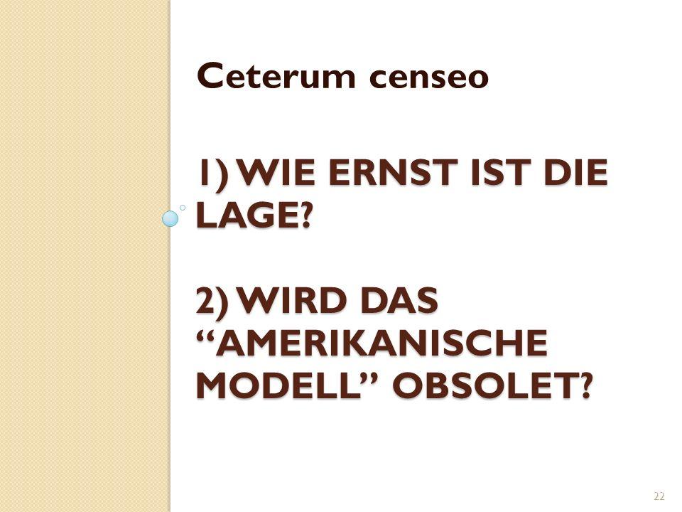1) WIE ERNST IST DIE LAGE? 2) WIRD DAS AMERIKANISCHE MODELL OBSOLET? Ceterum censeo 22