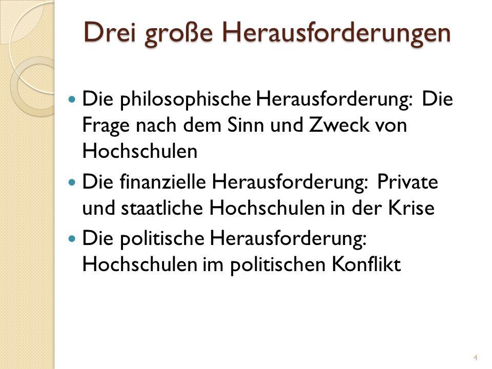 Drei große Herausforderungen Die philosophische Herausforderung: Die Frage nach dem Sinn und Zweck von Hochschulen Die finanzielle Herausforderung: Pr