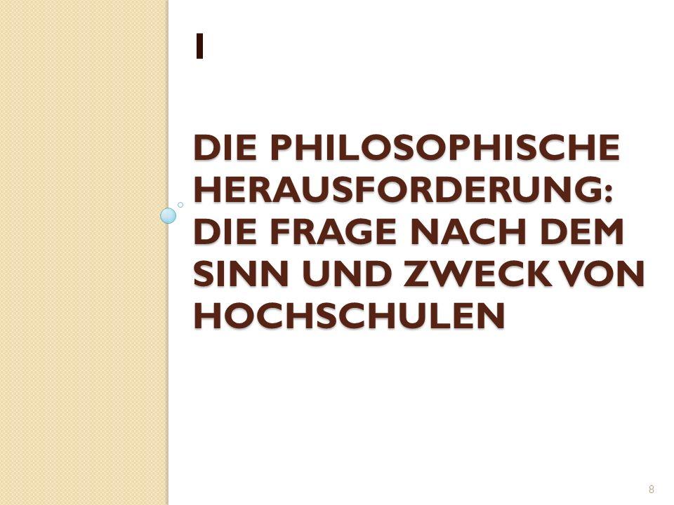 DIE PHILOSOPHISCHE HERAUSFORDERUNG: DIE FRAGE NACH DEM SINN UND ZWECK VON HOCHSCHULEN I 8