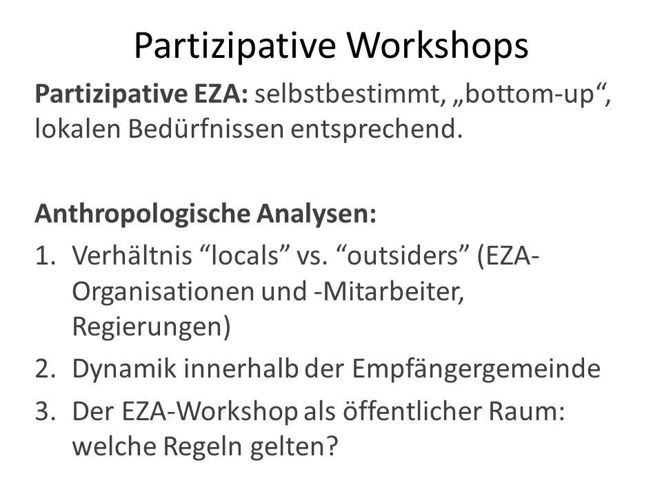 Partizipative Workshops Partizipative EZA: selbstbestimmt, bottom-up, lokalen Bedürfnissen entsprechend. Anthropologische Analysen: 1.Verhältnis local