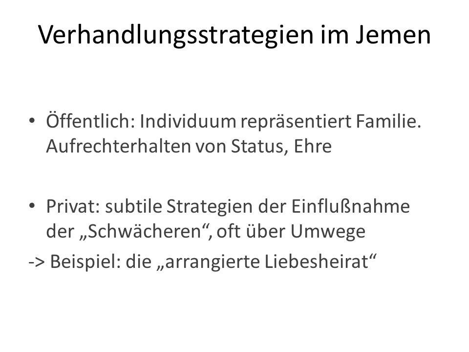 Verhandlungsstrategien im Jemen Öffentlich: Individuum repräsentiert Familie. Aufrechterhalten von Status, Ehre Privat: subtile Strategien der Einfluß