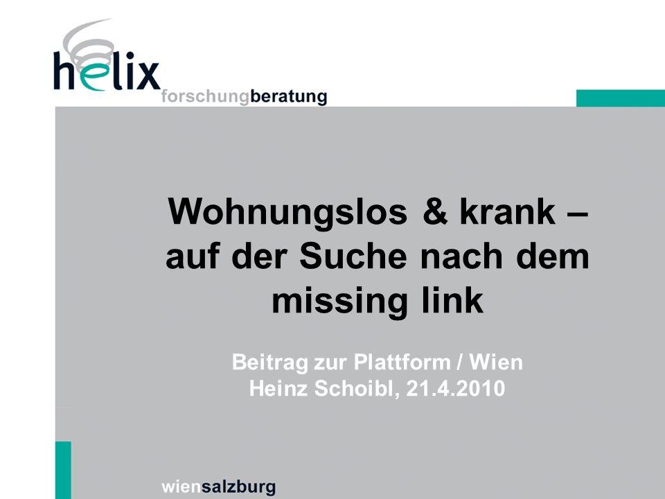 Wohnungslos & krank – auf der Suche nach dem missing link Beitrag zur Plattform / Wien Heinz Schoibl, 21.4.2010