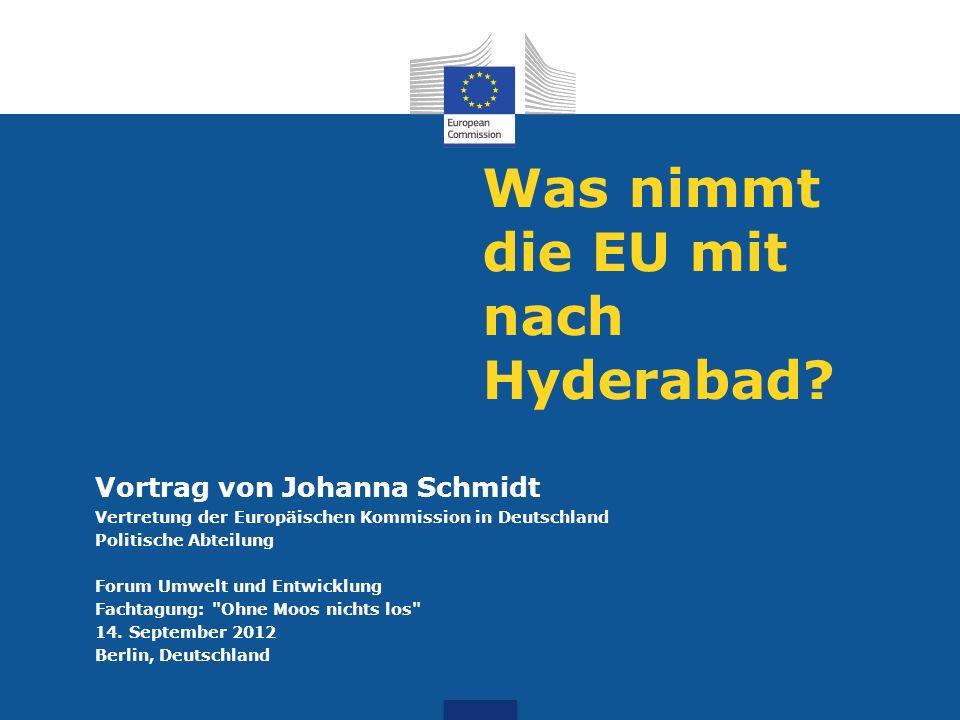 Was nimmt die EU mit nach Hyderabad? Vortrag von Johanna Schmidt Vertretung der Europäischen Kommission in Deutschland Politische Abteilung Forum Umwe