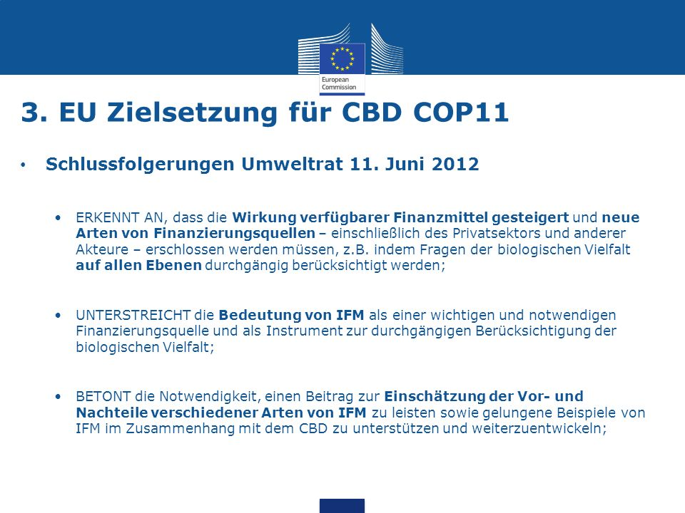 3. EU Zielsetzung für CBD COP11 Schlussfolgerungen Umweltrat 11. Juni 2012 ERKENNT AN, dass die Wirkung verfügbarer Finanzmittel gesteigert und neue A