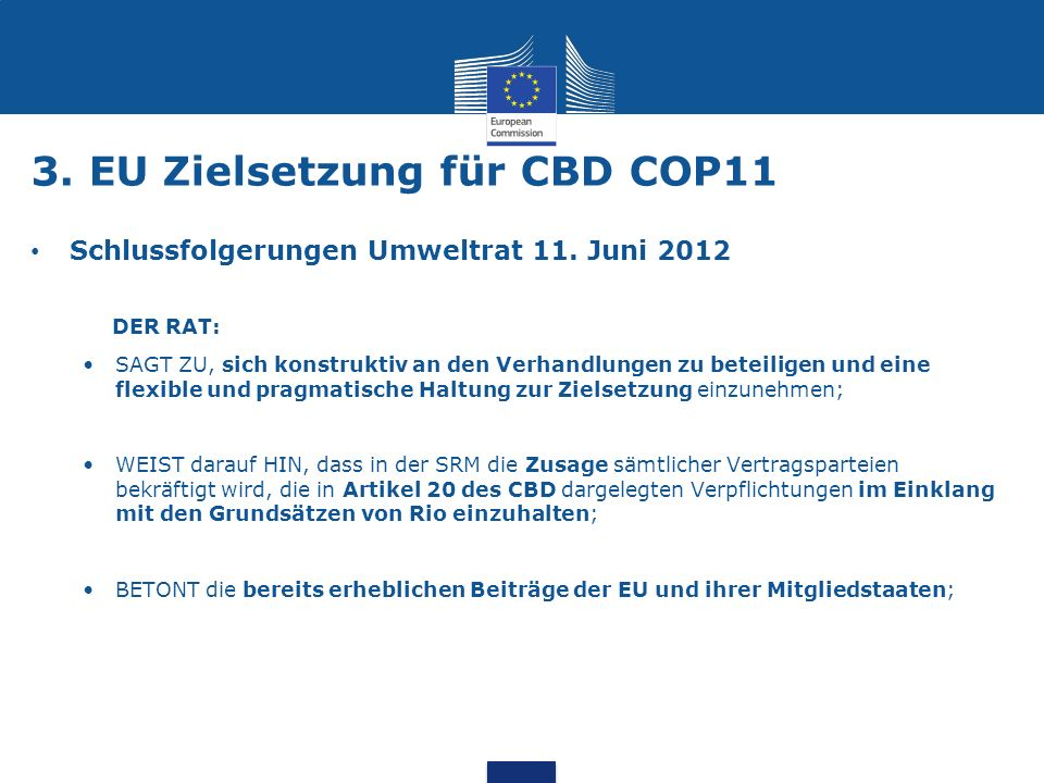 3. EU Zielsetzung für CBD COP11 Schlussfolgerungen Umweltrat 11. Juni 2012 DER RAT: SAGT ZU, sich konstruktiv an den Verhandlungen zu beteiligen und e