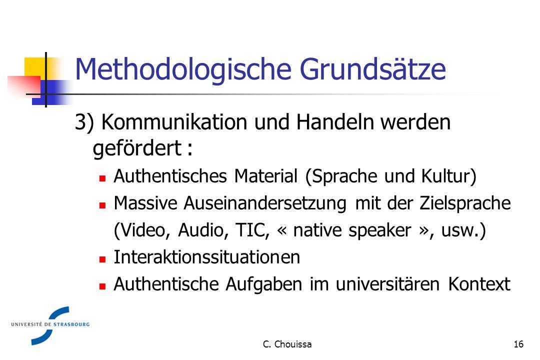 Methodologische Grundsätze 3) Kommunikation und Handeln werden gefördert : Authentisches Material (Sprache und Kultur) Massive Auseinandersetzung mit der Zielsprache (Video, Audio, TIC, « native speaker », usw.) Interaktionssituationen Authentische Aufgaben im universitären Kontext 16C.