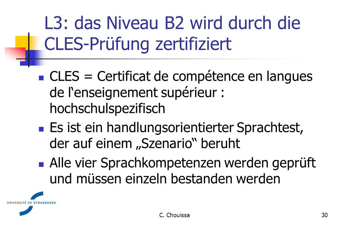 L3: das Niveau B2 wird durch die CLES-Prüfung zertifiziert CLES = Certificat de compétence en langues de lenseignement supérieur : hochschulspezifisch Es ist ein handlungsorientierter Sprachtest, der auf einem Szenario beruht Alle vier Sprachkompetenzen werden geprüft und müssen einzeln bestanden werden 30C.