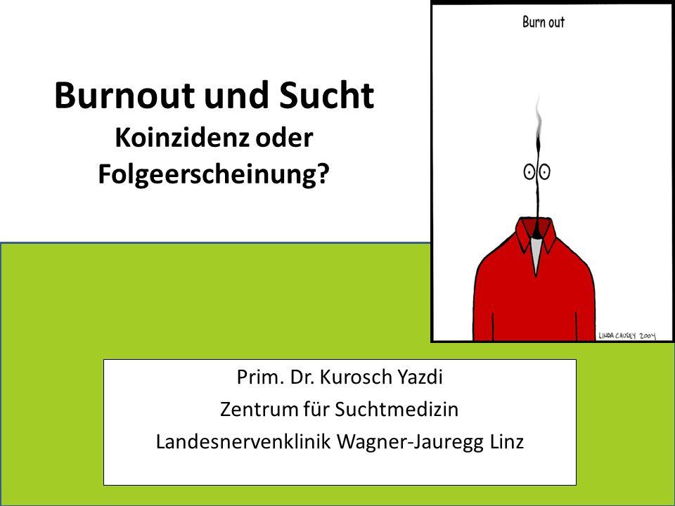 Burnout und Sucht Koinzidenz oder Folgeerscheinung? Prim. Dr. Kurosch Yazdi Zentrum für Suchtmedizin Landesnervenklinik Wagner-Jauregg Linz