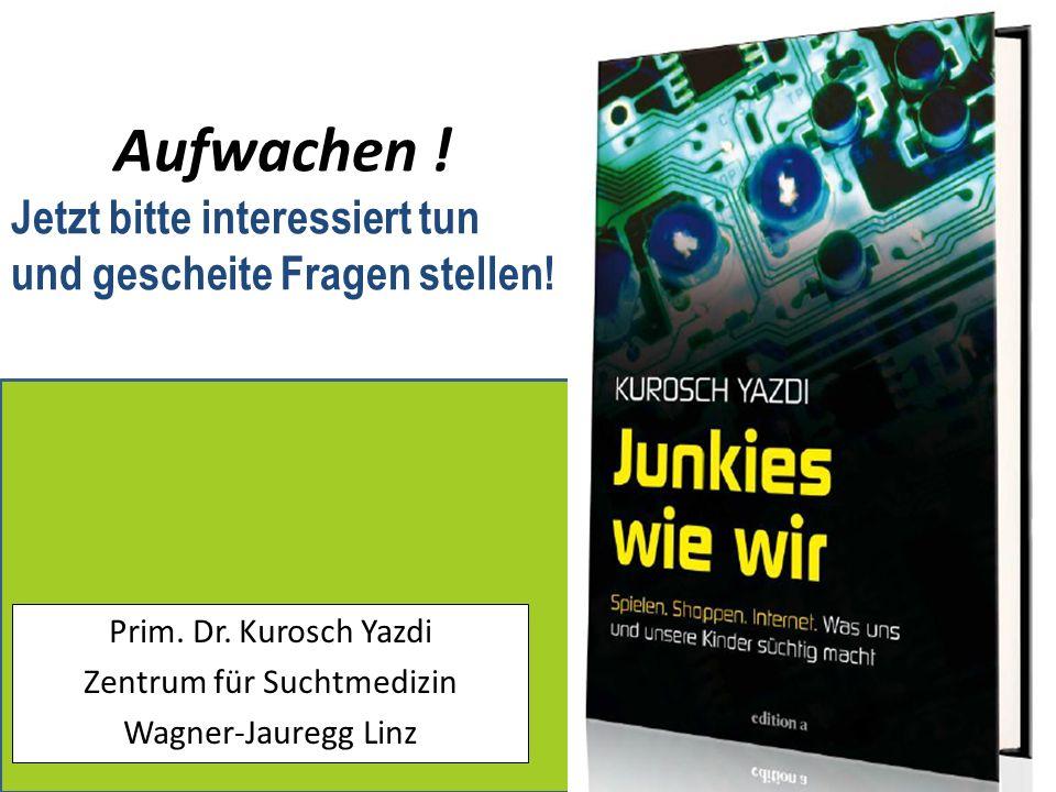 Prim. Dr. Kurosch Yazdi Zentrum für Suchtmedizin Wagner-Jauregg Linz Aufwachen ! Jetzt bitte interessiert tun und gescheite Fragen stellen!