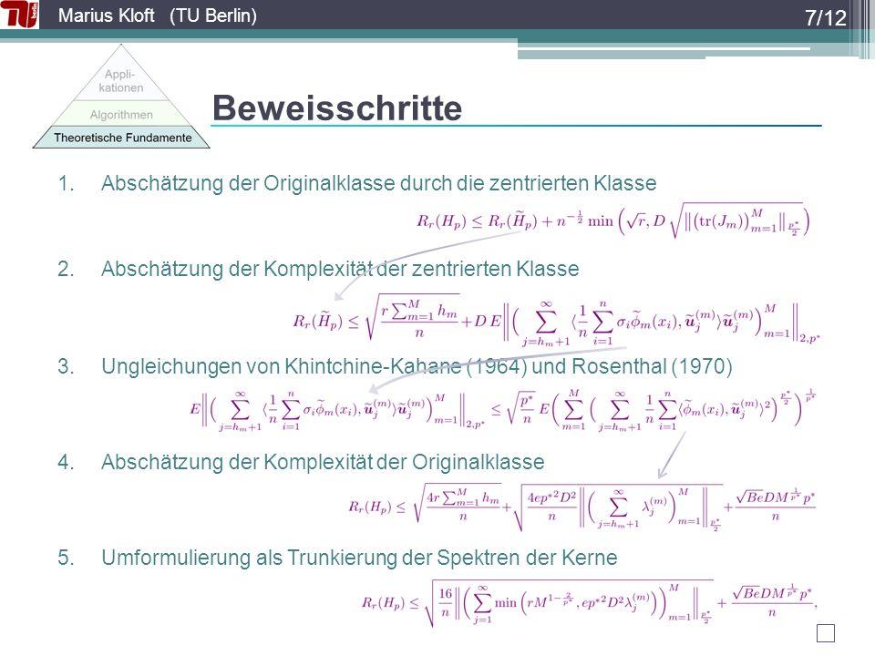 Marius Kloft (TU Berlin) Beweisschritte 1.Abschätzung der Originalklasse durch die zentrierten Klasse 2.Abschätzung der Komplexität der zentrierten Klasse 3.Ungleichungen von Khintchine-Kahane (1964) und Rosenthal (1970) 4.Abschätzung der Komplexität der Originalklasse 5.Umformulierung als Trunkierung der Spektren der Kerne 7/12