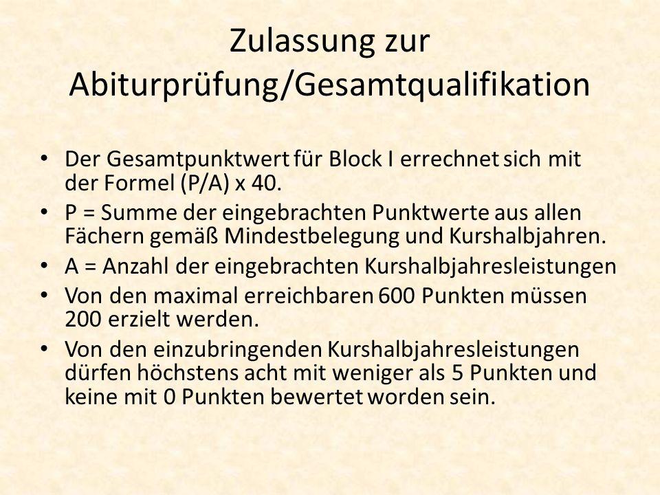 Zulassung zur Abiturprüfung/Gesamtqualifikation Der Gesamtpunktwert für Block I errechnet sich mit der Formel (P/A) x 40. P = Summe der eingebrachten