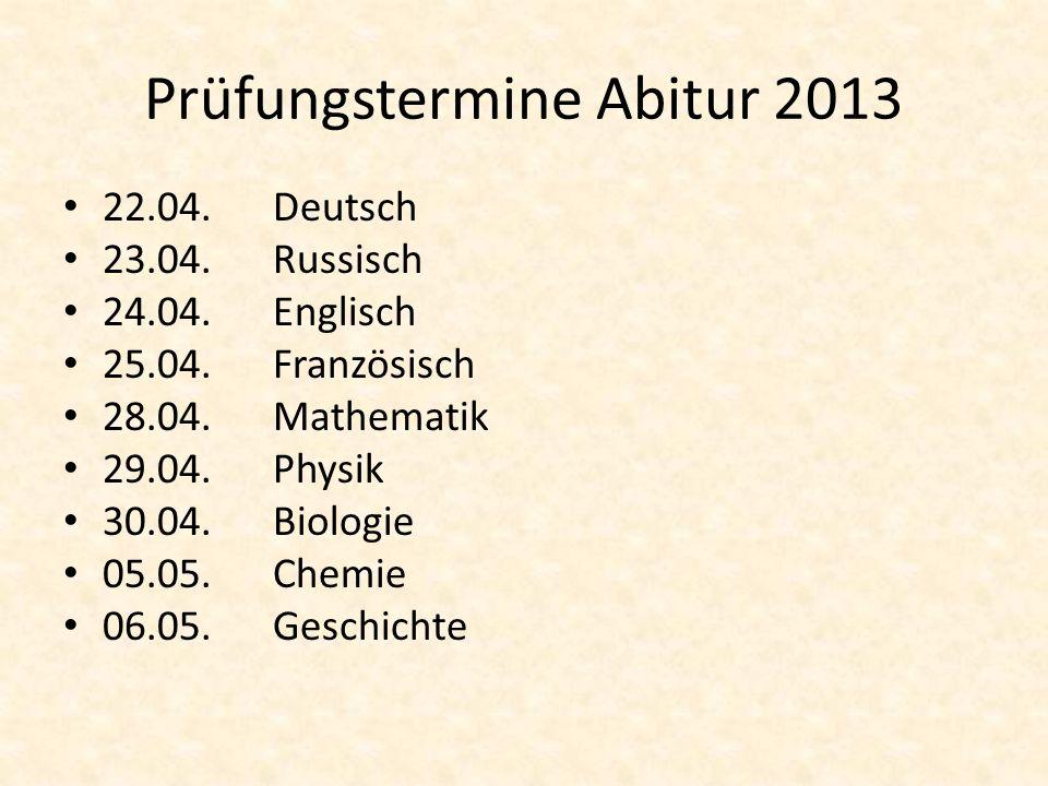 Prüfungstermine Abitur 2013 22.04.Deutsch 23.04.Russisch 24.04.Englisch 25.04.Französisch 28.04.Mathematik 29.04. Physik 30.04.Biologie 05.05.Chemie 0