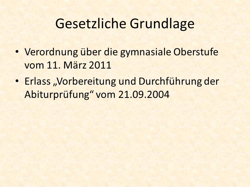 Gesetzliche Grundlage Verordnung über die gymnasiale Oberstufe vom 11. März 2011 Erlass Vorbereitung und Durchführung der Abiturprüfung vom 21.09.2004