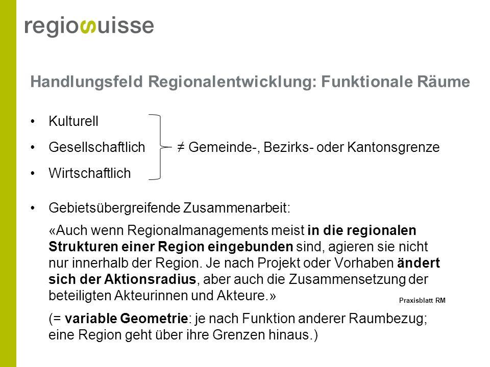Handlungsfeld Regionalentwicklung: Funktionale Räume Kulturell Gesellschaftlich Gemeinde-, Bezirks- oder Kantonsgrenze Wirtschaftlich Gebietsübergreif