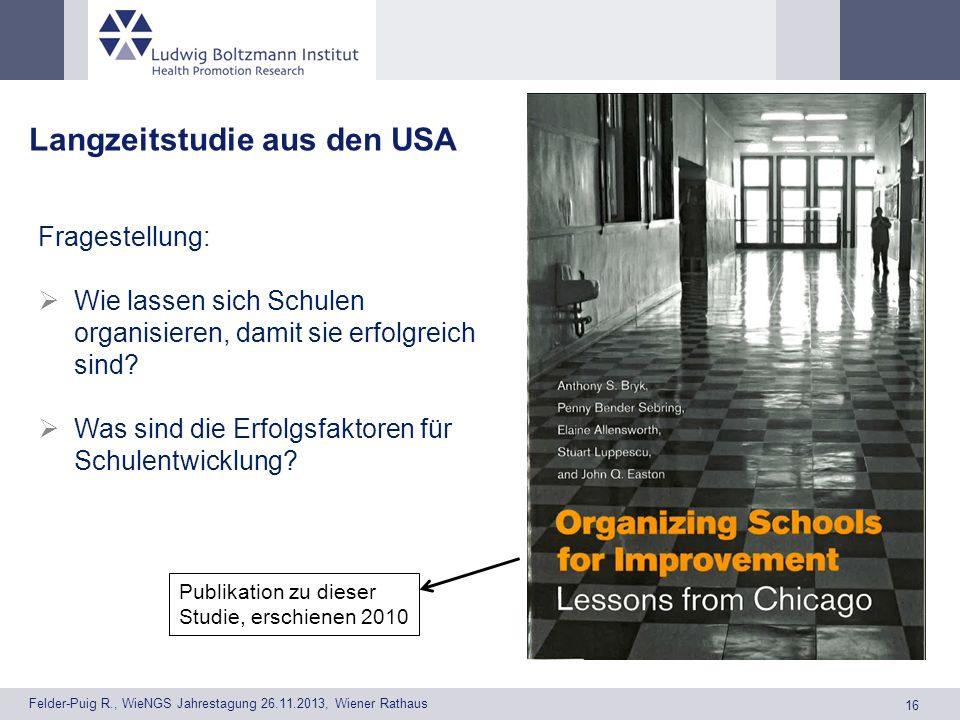 16 Felder-Puig R., WieNGS Jahrestagung 26.11.2013, Wiener Rathaus Langzeitstudie aus den USA Fragestellung: Wie lassen sich Schulen organisieren, damit sie erfolgreich sind.