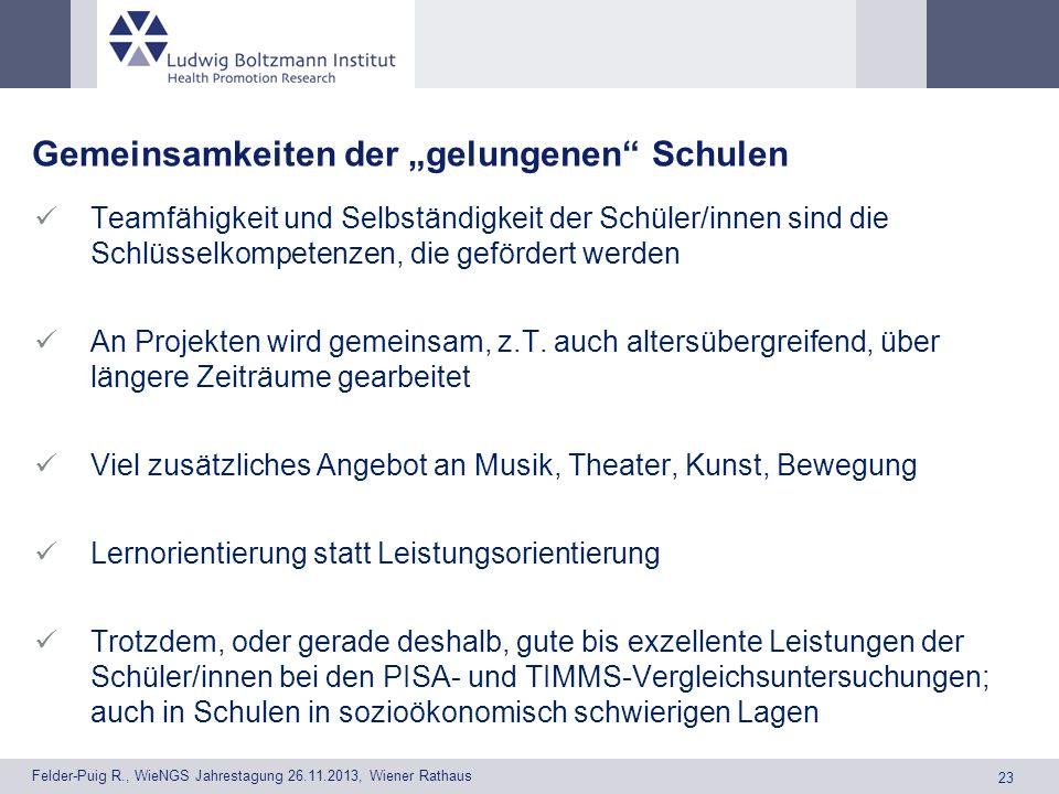 23 Felder-Puig R., WieNGS Jahrestagung 26.11.2013, Wiener Rathaus Gemeinsamkeiten der gelungenen Schulen Teamfähigkeit und Selbständigkeit der Schüler/innen sind die Schlüsselkompetenzen, die gefördert werden An Projekten wird gemeinsam, z.T.