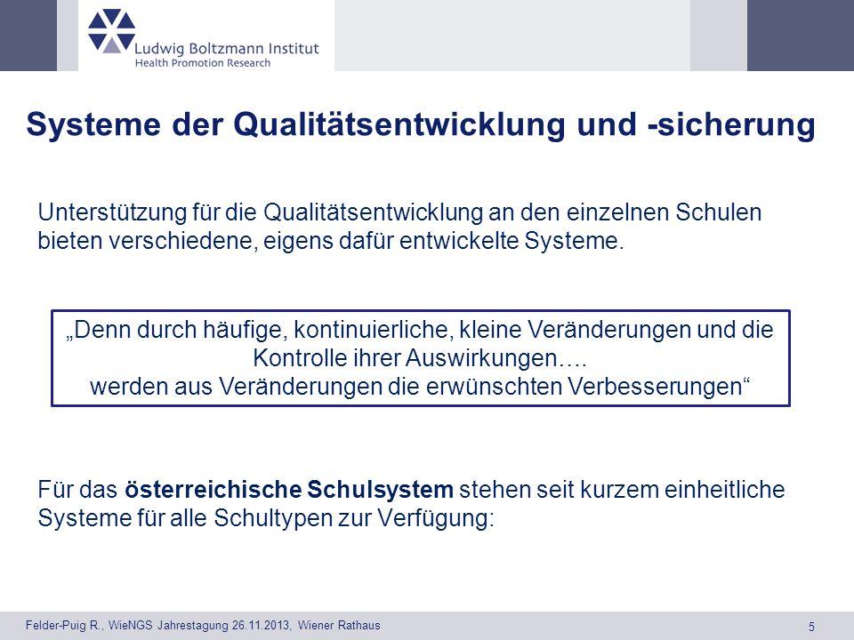5 Felder-Puig R., WieNGS Jahrestagung 26.11.2013, Wiener Rathaus Systeme der Qualitätsentwicklung und -sicherung Unterstützung für die Qualitätsentwicklung an den einzelnen Schulen bieten verschiedene, eigens dafür entwickelte Systeme.