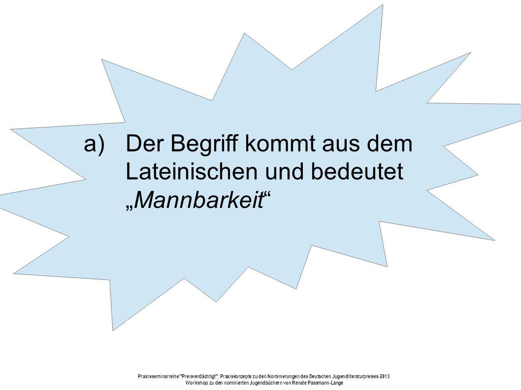 a) Der Begriff kommt aus dem Lateinischen und bedeutet Mannbarkeit Praxisseminarreihe Preisverdächtig! .