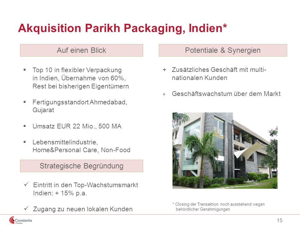 15 Akquisition Parikh Packaging, Indien* Top 10 in flexibler Verpackung in Indien, Übernahme von 60%, Rest bei bisherigen Eigentümern Fertigungsstando