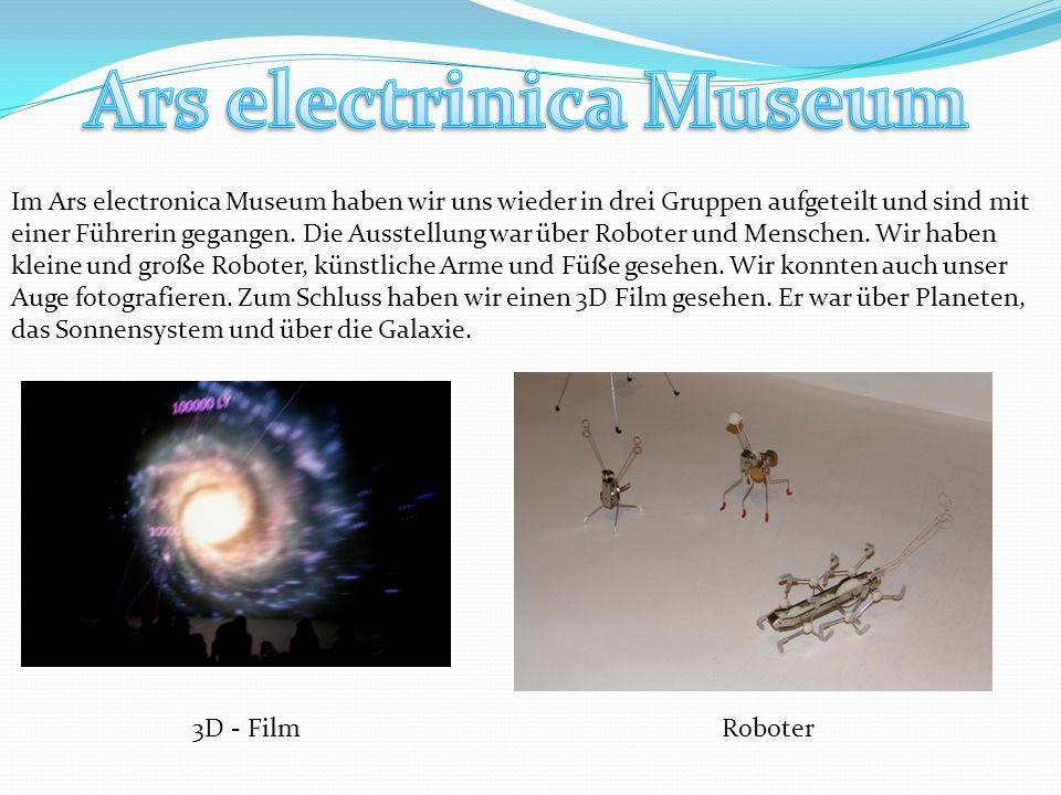 3D - FilmRoboter Im Ars electronica Museum haben wir uns wieder in drei Gruppen aufgeteilt und sind mit einer Führerin gegangen.
