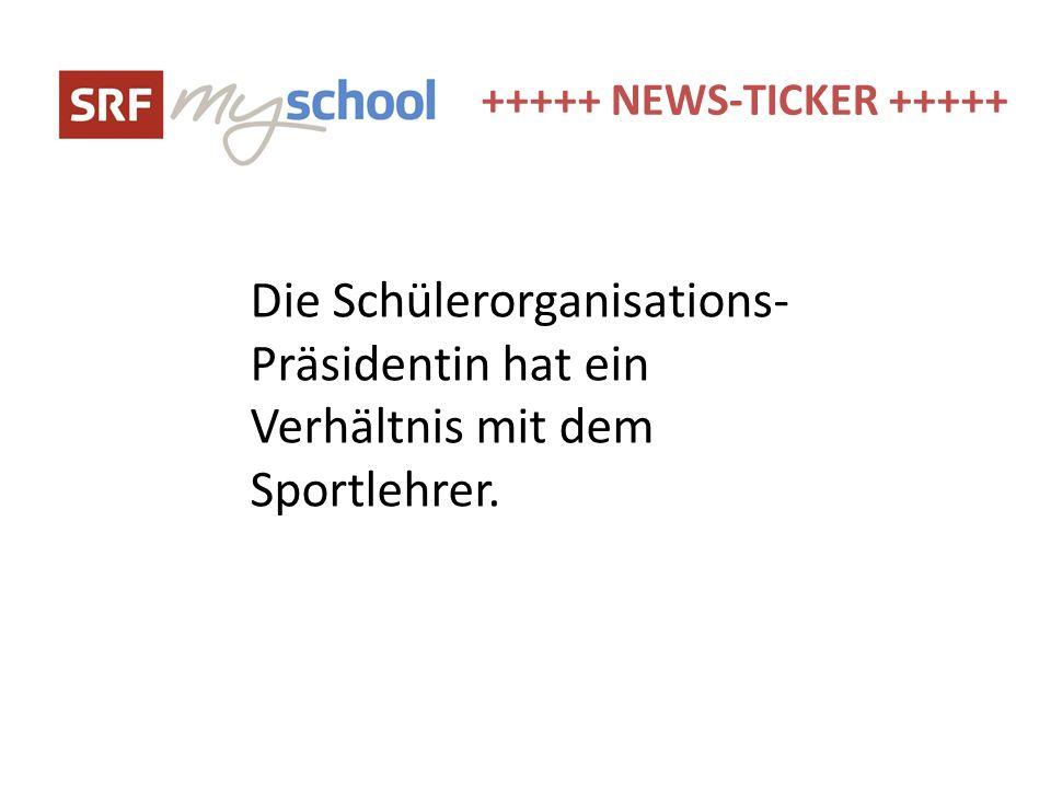 +++++ NEWS-TICKER +++++ Die Schülerorganisations- Präsidentin hat ein Verhältnis mit dem Sportlehrer.