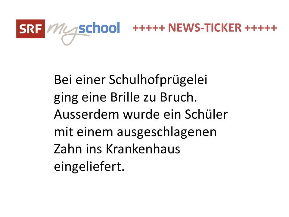 +++++ NEWS-TICKER +++++ Bei einer Schulhofprügelei ging eine Brille zu Bruch. Ausserdem wurde ein Schüler mit einem ausgeschlagenen Zahn ins Krankenha