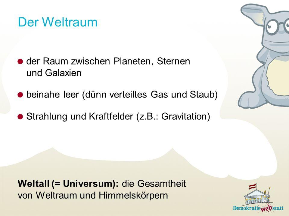 Der Weltraum der Raum zwischen Planeten, Sternen und Galaxien beinahe leer (dünn verteiltes Gas und Staub) Strahlung und Kraftfelder (z.B.: Gravitation) Weltall (= Universum): die Gesamtheit von Weltraum und Himmelskörpern