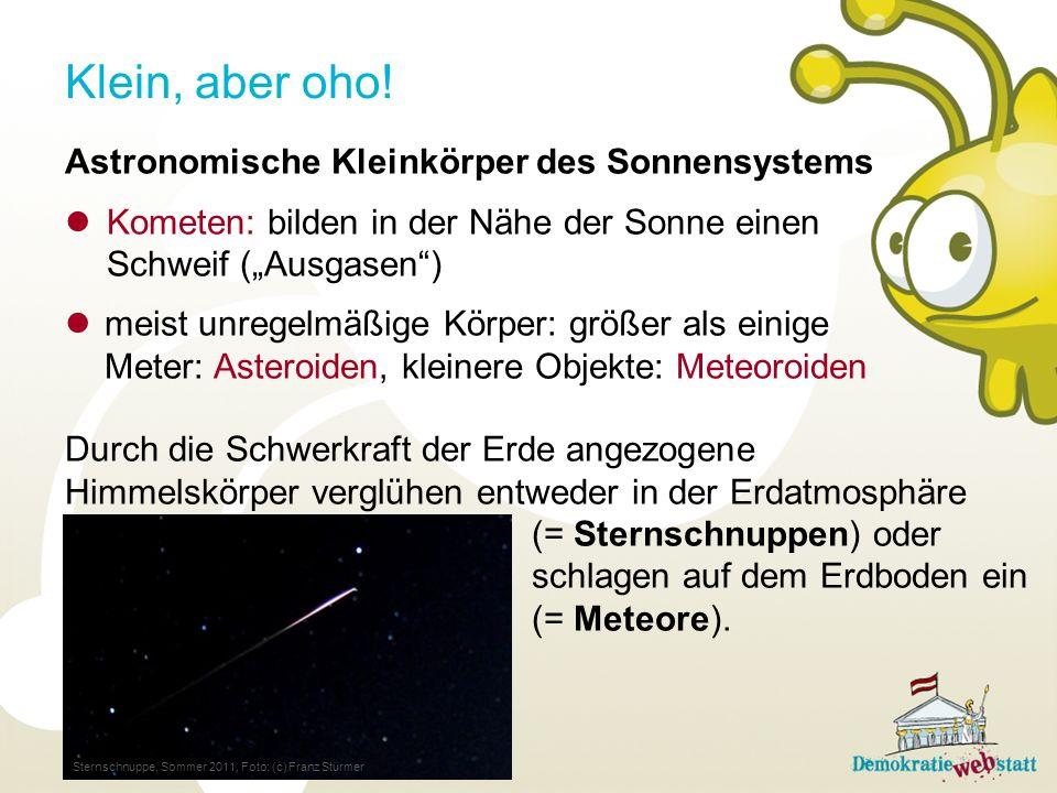Astronomische Kleinkörper des Sonnensystems Kometen: bilden in der Nähe der Sonne einen Schweif (Ausgasen) meist unregelmäßige Körper: größer als einige Meter: Asteroiden, kleinere Objekte: Meteoroiden Klein, aber oho.