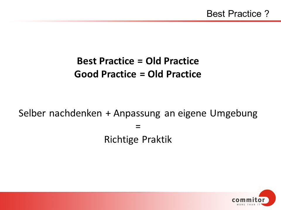 Best Practice ? Best Practice = Old Practice Good Practice = Old Practice Selber nachdenken + Anpassung an eigene Umgebung = Richtige Praktik