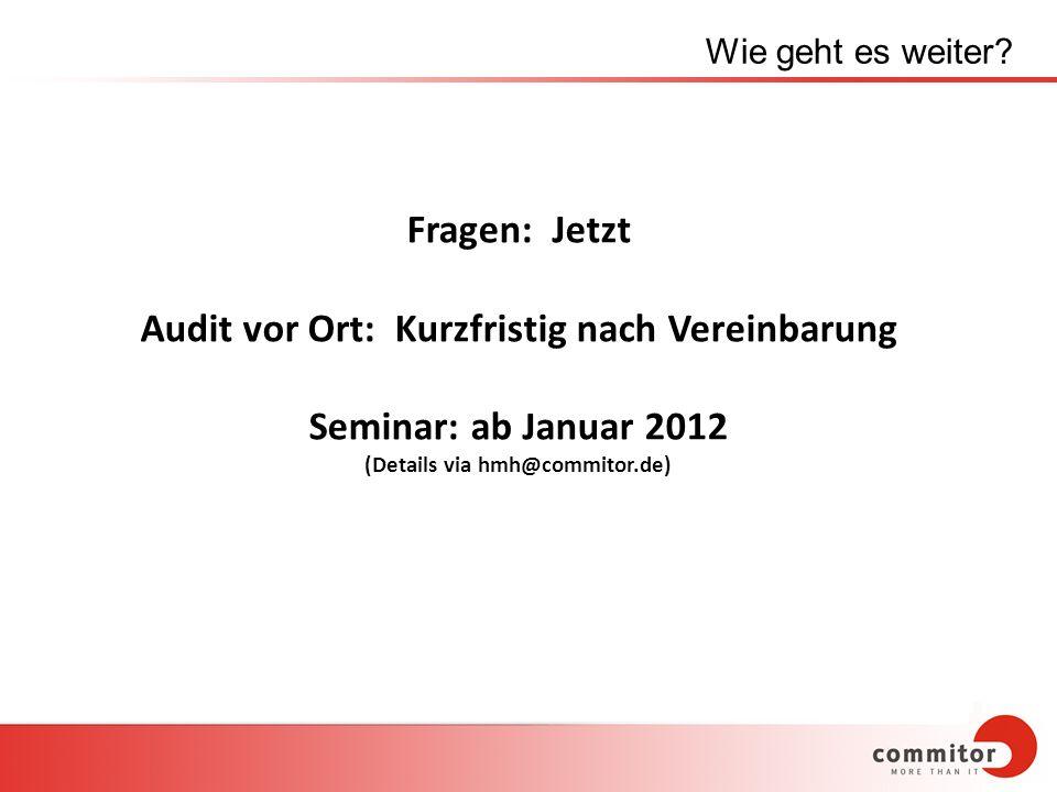 Wie geht es weiter? Fragen: Jetzt Audit vor Ort: Kurzfristig nach Vereinbarung Seminar: ab Januar 2012 (Details via hmh@commitor.de)