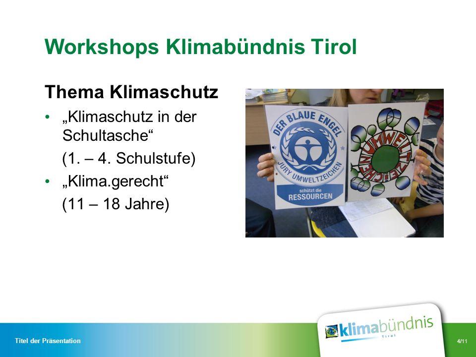 4/11 Workshops Klimabündnis Tirol Thema Klimaschutz Klimaschutz in der Schultasche (1. – 4. Schulstufe) Klima.gerecht (11 – 18 Jahre) Titel der Präsen