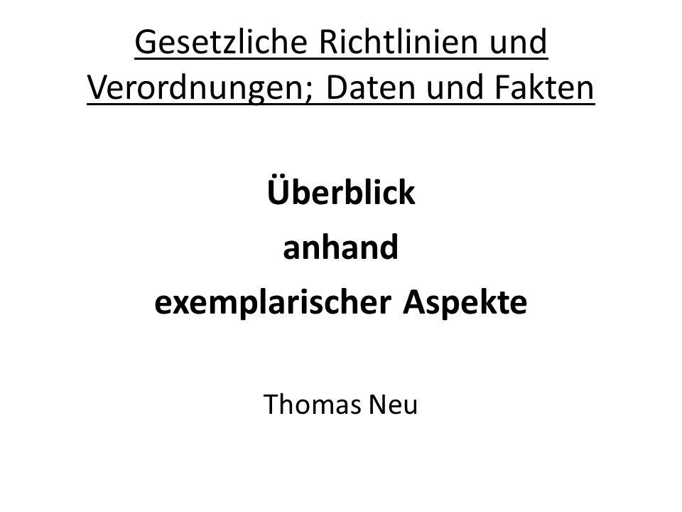 Gesetzliche Richtlinien und Verordnungen; Daten und Fakten Überblick anhand exemplarischer Aspekte Thomas Neu