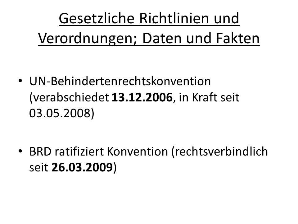 Gesetzliche Richtlinien und Verordnungen; Daten und Fakten UN-Behindertenrechtskonvention (verabschiedet 13.12.2006, in Kraft seit 03.05.2008) BRD ratifiziert Konvention (rechtsverbindlich seit 26.03.2009)
