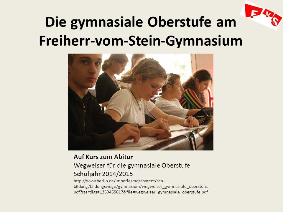 Die gymnasiale Oberstufe am Freiherr-vom-Stein-Gymnasium Auf Kurs zum Abitur Wegweiser für die gymnasiale Oberstufe Schuljahr 2014/2015 http://www.berlin.de/imperia/md/content/sen- bildung/bildungswege/gymnasium/wegweiser_gymnasiale_oberstufe.